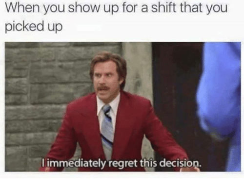 Immediate Regret: When you show up for a shift that you  picked up  immediately regret this decision.