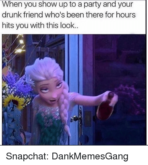 Drunk, Memes, and Party: When you show up to a party and your  drunk friend who's been there for hours  hits you with this look.. Snapchat: DankMemesGang