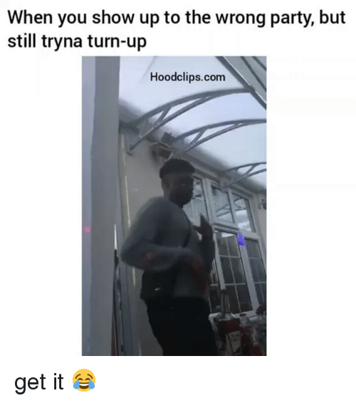 Turn up: When you show up to the wrong party, but  still tryna turn-up  Hoodclips.com get it 😂