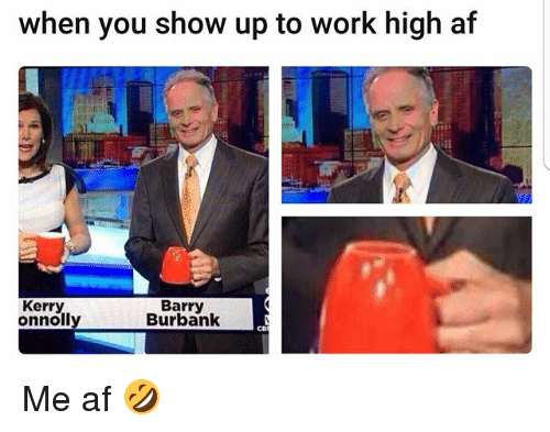 Af, Memes, and Work: when you show up to work high af  Kerry  Barry  Burbank Me af 🤣
