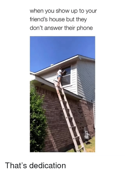 Friends, Phone, and House: when you show up to your  friend's house but they  don't answer their phone That's dedication