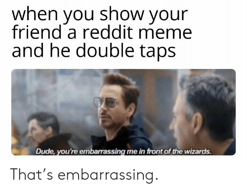 embarrassing: when you show your  friend a reddit meme  and he double taps  Dude, you're embarrassing me in front of the wizards. That's embarrassing.
