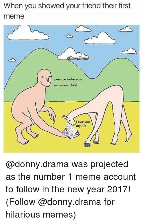 Memes, New Year's, and 🤖: When you showed your friend their first  meme  Down  2) you are woke now  my sweet child  i owe you  my life @donny.drama was projected as the number 1 meme account to follow in the new year 2017! (Follow @donny.drama for hilarious memes)