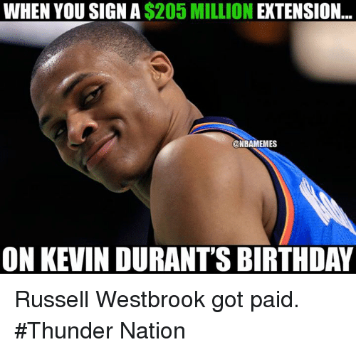 Birthday, Nba, and Russell Westbrook: WHEN YOU SIGN A $205 MILLION EXTENSION.  @NBAMEMES  ON KEVIN DURANT'S BIRTHDAY Russell Westbrook got paid. #Thunder Nation