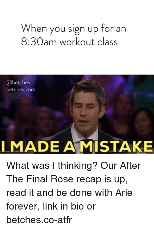 Forever, Link, and Rose: When you sign up for an  8:30am workout class  @betches  betches.com  I MADE A MISTAKE What was I thinking? Our After The Final Rose recap is up, read it and be done with Arie forever, link in bio or betches.co-atfr