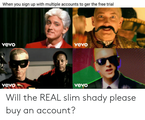 Slim Shady: When you sign up with multiple accounts to ger the free trial  vevo  vevo  yeyo Will the REAL slim shady please buy an account?