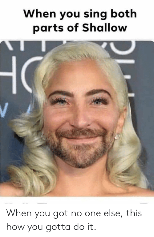 shallow: When you sing both  parts of Shallow When you got no one else, this how you gotta do it.