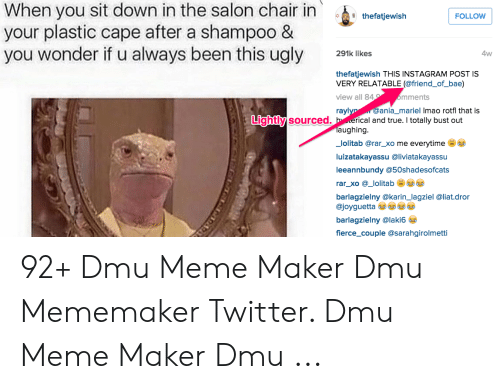 Dmu Meme: When you sit down in the salon chair in thetatjewiah  your plastic cape after a shampoo &  you wonder if u always been this ugly lkes  FOLLOW  4w  thefatjewish THIS INSTAGRAM POST IS  VERY RELATABLE (@friend_of_bae)  view all 84  mments  @ania_mariel Imao rotfl that is  rayl  Lightly  y sourced. h erical and true. I totally bust out  aughing  _lolitab @rar_xo me everytime  luizatakayassu @liviatakayassu  leeannbundy @50shadesofcats  rar_xo @_lolitab  barlagzielny @karin_lagziel @liat.dror  @joyguetta  barlagzielny @laki6  fierce_couple @sarahgirolmetti 92+ Dmu Meme Maker Dmu Mememaker Twitter. Dmu Meme Maker Dmu ...