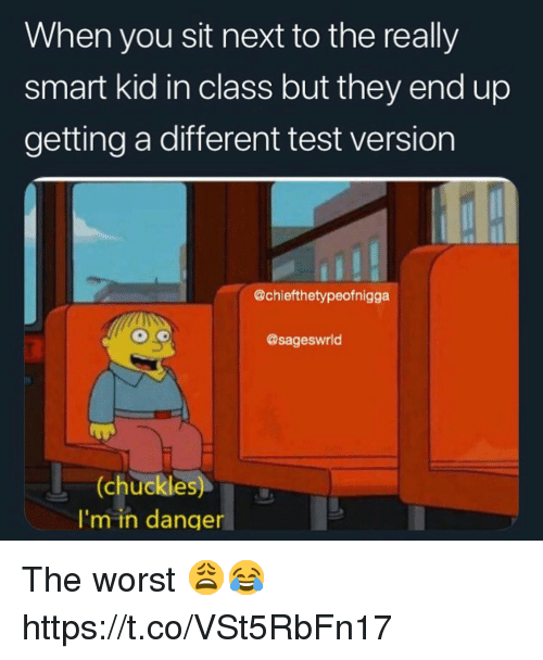 The Worst, Test, and Next: When you sit next to the really  smart kid in class but they end up  getting a different test version  @chiefthetypeofnigga  @sageswrld  (chuckles)  I'm in danger The worst 😩😂 https://t.co/VSt5RbFn17
