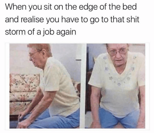 Memes, Shit, and 🤖: When you sit on the edge of the bed  and realise you have to go to that shit  storm of a job again
