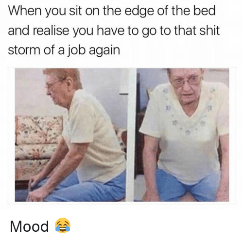 Dank, Mood, and Shit: When you sit on the edge of the bed  and realise you have to go to that shit  storm of a job again Mood 😂