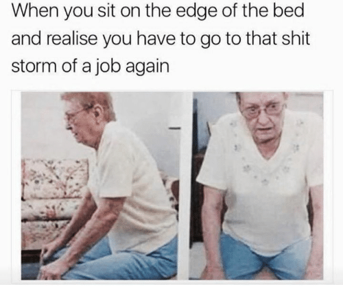 Dank, Shit, and 🤖: When you sit on the edge of the bed  and realise you have to go to that shit  storm of a job again
