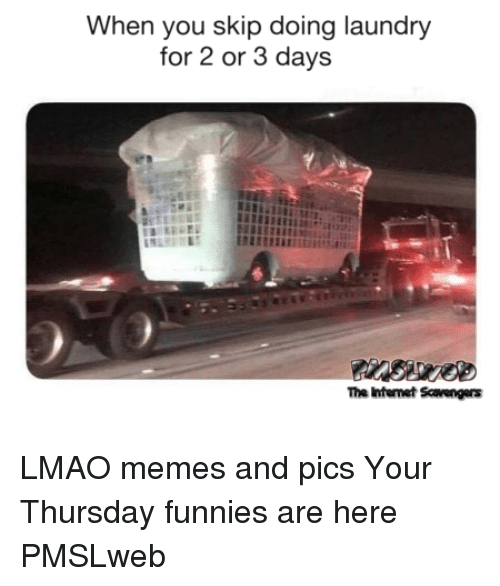 funnies: When you skip doing laundry  for 2 or 3 days  The Intenet Scavrengers <p>LMAO memes and pics  Your Thursday funnies are here  PMSLweb </p>