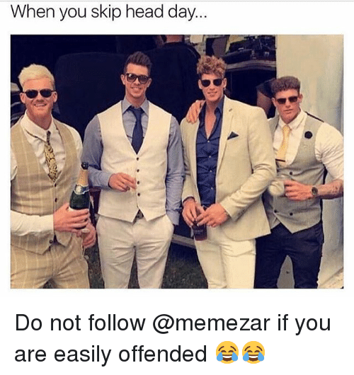 Head, Memes, and 🤖: When you skip head day  0 Do not follow @memezar if you are easily offended 😂😂