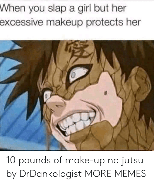 Jutsu: When  you slap a girl but her  excessive  makeup protects her 10 pounds of make-up no jutsu by DrDankologist MORE MEMES