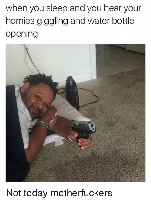 Motherfuck: when you sleep and you hear your  homies giggling and water bottle  Opening Not today motherfuckers