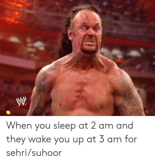 You Up: When you sleep at 2 am and they wake you up at 3 am for sehri/suhoor