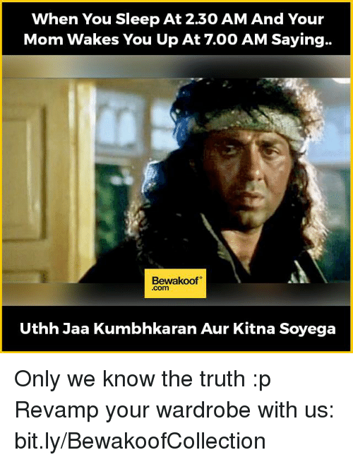 Memes, 🤖, and Wardrobe: When You Sleep At 230 AM And Your  Mom Wakes You Up At 7.00 AM Saying..  Bewakoof  .com  Uthh Jaa Kumbhkaran Aur Kitna Soyega Only we know the truth :p  Revamp your wardrobe with us: bit.ly/BewakoofCollection