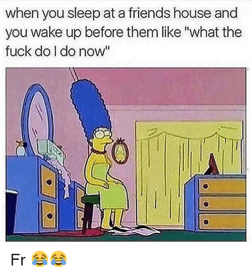 "Friends, Funny, and Fuck: when you sleep at a friends house and  you wake up before them like""what the  fuck do I do now"" Fr 😂😂"
