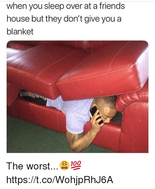 Friends, The Worst, and House: when you sleep over at a friends  house but they don't give you a  blanket The worst...😩💯 https://t.co/WohjpRhJ6A