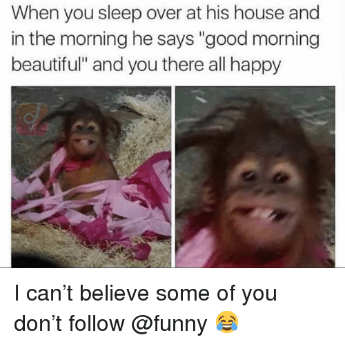 "Beautiful, Funny, and Memes: When you sleep over at his house and  in the morning he says ""good morning  beautiful"" and you there all happy I can't believe some of you don't follow @funny 😂"
