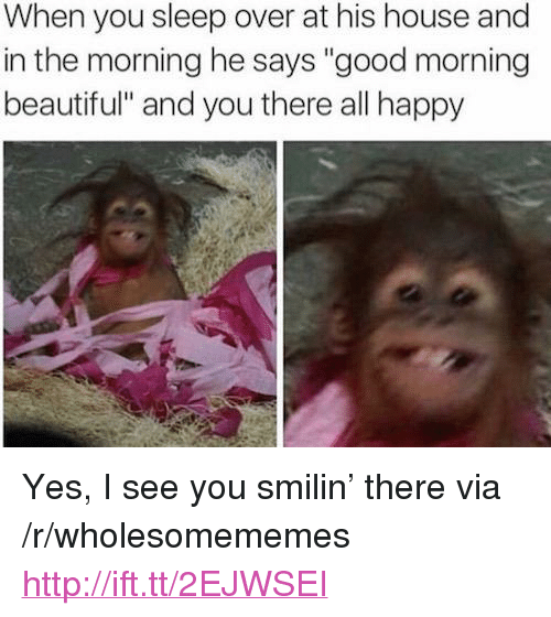 "Beautiful, Good Morning, and Good: When you sleep over at his house and  in the morning he says ""good morning  beautiful"" and you there all happy <p>Yes, I see you smilin' there via /r/wholesomememes <a href=""http://ift.tt/2EJWSEI"">http://ift.tt/2EJWSEI</a></p>"