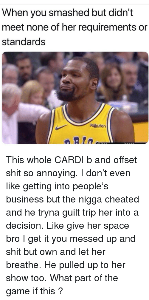 So Annoying: When you smashed but didn't  meet none of her requirements or  standards  Rakuten  aRtn This whole CARDI b and offset shit so annoying. I don't even like getting into people's business but the nigga cheated and he tryna guilt trip her into a decision. Like give her space bro I get it you messed up and shit but own and let her breathe. He pulled up to her show too. What part of the game if this ?