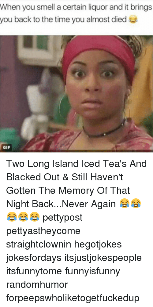 Gif, Memes, and Smell: When you smell a certain liquor and it brings  you back to the time you almost died  GIF Two Long Island Iced Tea's And Blacked Out & Still Haven't Gotten The Memory Of That Night Back...Never Again 😂😂😂😂😂 pettypost pettyastheycome straightclownin hegotjokes jokesfordays itsjustjokespeople itsfunnytome funnyisfunny randomhumor forpeepswholiketogetfuckedup