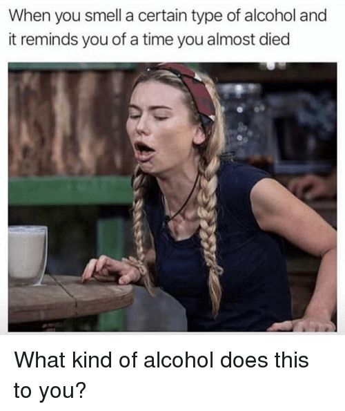Almost Died: When you smell a certain type of alcohol and  it reminds you of a time you almost died What kind of alcohol does this to you?