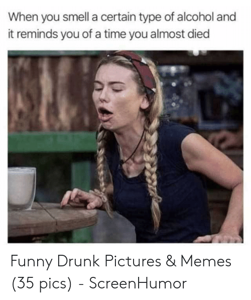 Funny Drunk Pictures: When you smell a certain type of alcohol and  it reminds you of a time you almost died Funny Drunk Pictures & Memes (35 pics) - ScreenHumor
