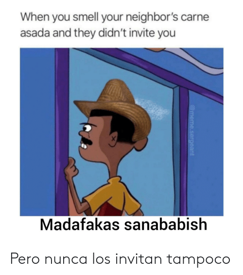 carne asada: When you smell your neighbor's carne  asada and they didn't invite you  X  Madafakas sanababish  @meme.sergeant Pero nunca los invitan tampoco