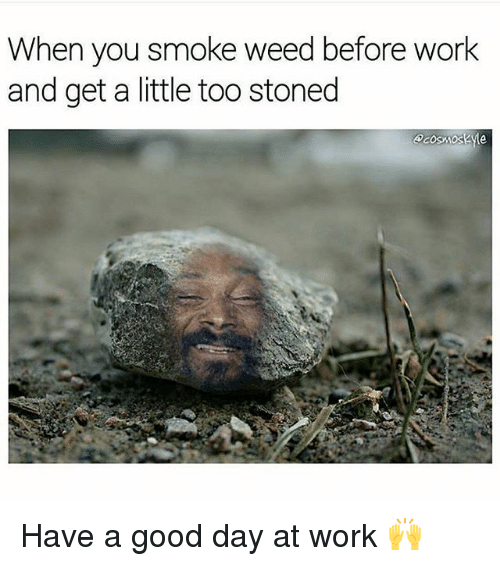 Smoke Weed: When you smoke weed before work  and get a little too stoned Have a good day at work 🙌