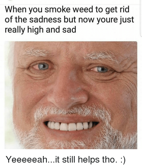 When You Smoke Weed to Get Rid of the Sadness but Now ...