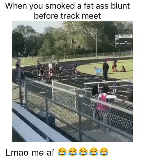 Blunts, Fat Ass, and Funny: When you smoked a fat ass blunt  before track meet Lmao me af 😂😂😂😂😂