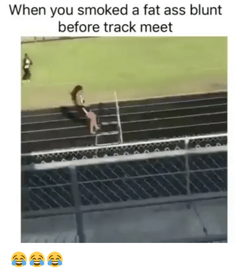 Blunts, Fat Ass, and Weed: When you smoked a fat ass blunt  before track meet 😂😂😂