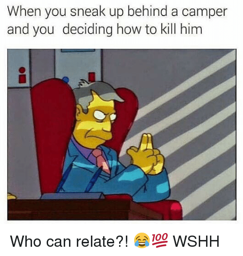 Camper: When you sneak up behind a camper  and you deciding how to kill him Who can relate?! 😂💯 WSHH