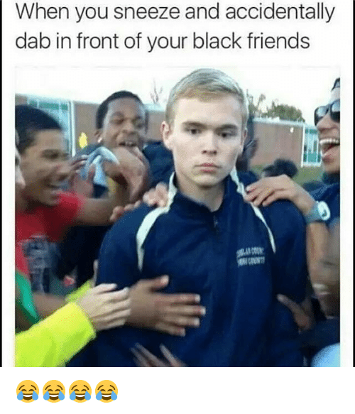 Black Friends: When you sneeze and accidentally  dab in front of your black friends 😂😂😂😂