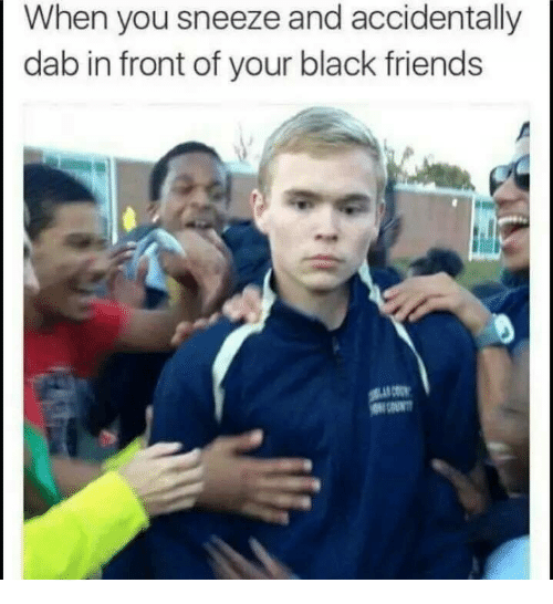 Black Friends: When you sneeze and accidentally  dab in front of your black friends