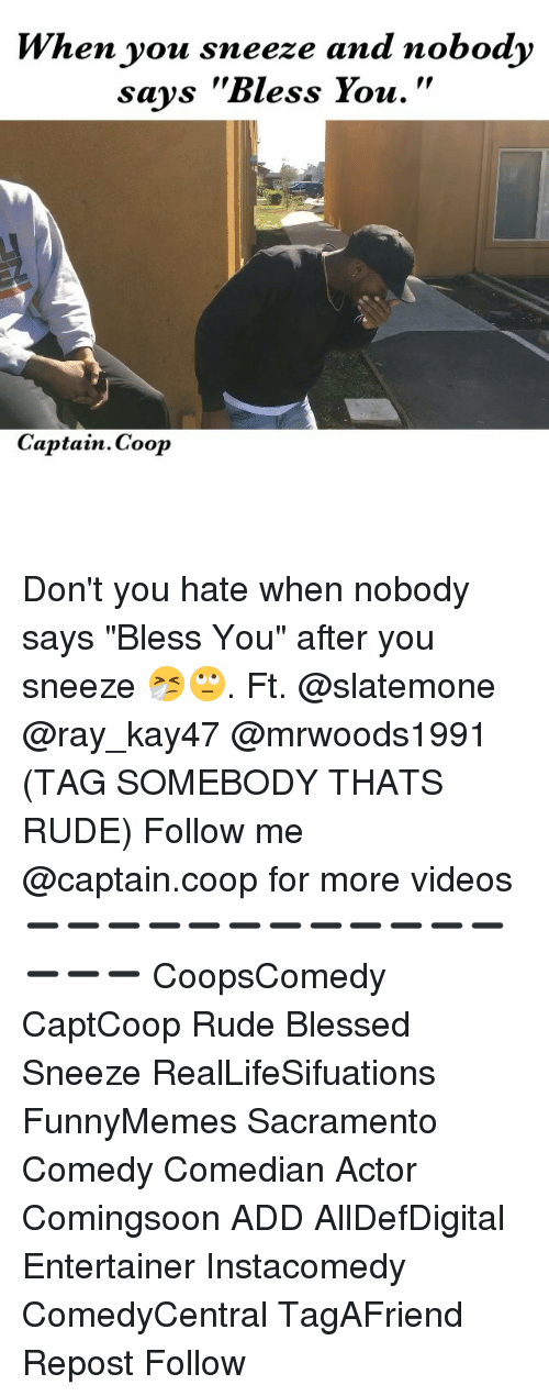 """Memes, 🤖, and Add: When you sneeze and nobody  says """"Bless You.  Captain. Coop Don't you hate when nobody says """"Bless You"""" after you sneeze 🤧🙄. Ft. @slatemone @ray_kay47 @mrwoods1991 (TAG SOMEBODY THATS RUDE) Follow me @captain.coop for more videos ➖➖➖➖➖➖➖➖➖➖➖➖➖➖➖ CoopsComedy CaptCoop Rude Blessed Sneeze RealLifeSifuations FunnyMemes Sacramento Comedy Comedian Actor Comingsoon ADD AllDefDigital Entertainer Instacomedy ComedyCentral TagAFriend Repost Follow"""