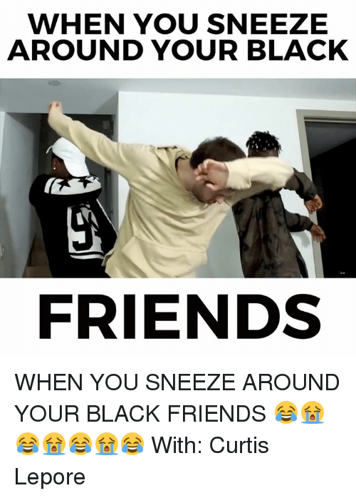 Memes, 🤖, and Curtis Lepore: WHEN YOU SNEEZE  AROUND YOUR BLACK  FRIENDS WHEN YOU SNEEZE AROUND YOUR BLACK FRIENDS 😂😭😂😭😂😭😂  With: Curtis Lepore