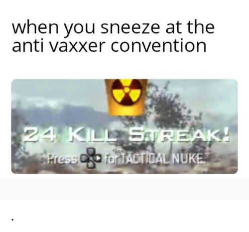 nuke: when you sneeze at the  anti vaxxer convention  24 KILL Sa PEAK!  PressC for TACTICAL NUKE .