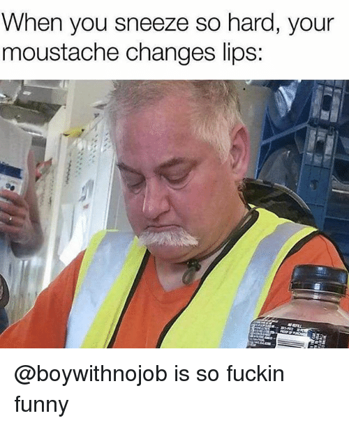Funny, Dank Memes, and You: When you sneeze so hard, your  moustache changes lips: @boywithnojob is so fuckin funny