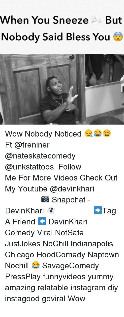 Chicago, Instagram, and Memes: When You SneezeBut  Nobody Said Bless You Wow Nobody Noticed 😪😂😫 Ft @treniner @nateskatecomedy @unkstattoos ━━━━━━━━━━━━━━━ Follow Me For More Videos Check Out My Youtube @devinkhari ━━━━━━━━━━━━━━━ 📷 Snapchat - DevinKhari 👻 ━━━━━━━━━━━━━━━ ➡️Tag A Friend ⬅️ DevinKhari Comedy Viral NotSafe JustJokes NoChill Indianapolis Chicago HoodComedy Naptown Nochill 😂 SavageComedy PressPlay funnyvideos yummy amazing relatable instagram diy instagood goviral Wow ━━━━━━━━━━━━━━━