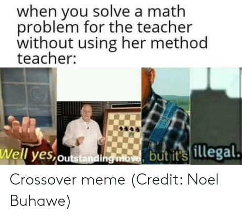 noel: when you solve a math  problem for the teacher  without using her method  teacher:  Well yes,ou  but its  illegal Crossover meme  (Credit: Noel Buhawe)