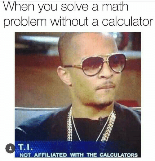 math problem: When you solve a math  problem without a calculator  T.I  NOT AFFILIATED WITH THE CALCULATORS