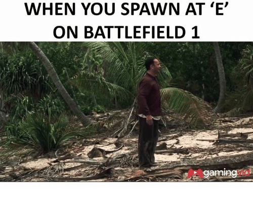 Dank, Game, and Games: WHEN YOU SPAWN AT 'E'  ON BATTLEFIELD 1  gaming