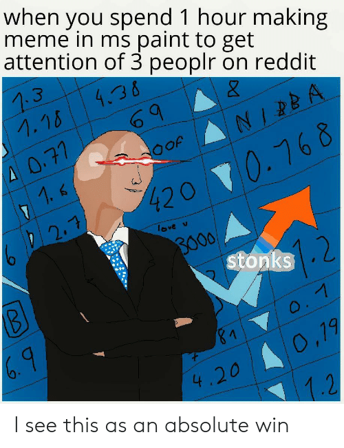 ms paint: when you spend 1 hour making  meme in ms paint to get  attention of 3 peoplr on reddit  4.36  1.18  A 0.77  JO아  71.6  4200.168  D 2.7  love v  BO00  stonks  2  0.7  &1  0,19  4.20  1.2 I see this as an absolute win