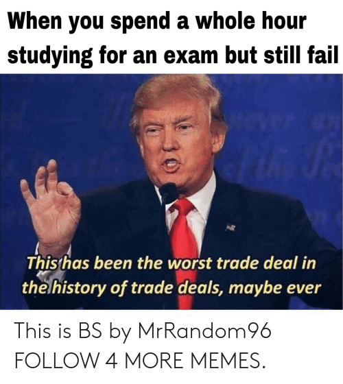 Worst Trade Deal In The History Of Trade Deals: When you spend a whole hour  studying for an exam but still fail  This has been the worst trade deal in  the history of trade deals, maybe ever This is BS by MrRandom96 FOLLOW 4 MORE MEMES.