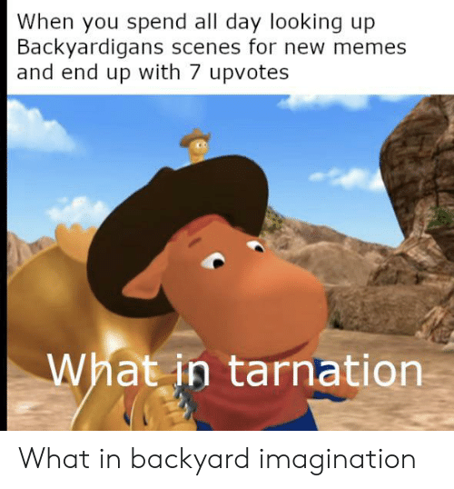 backyardigans: When you spend all day looking up  Backyardigans scenes for new memes  and end up with 7 upvotes  What in tarnation What in backyard imagination