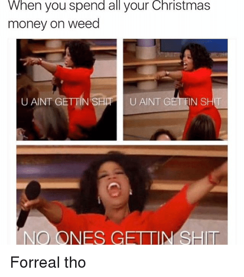 G Shit: When you spend all your Christmas  money on weed  U AINT GETTIN SHPPI U AINT G  SHIT  NO ONES GETTIN SHIT Forreal tho